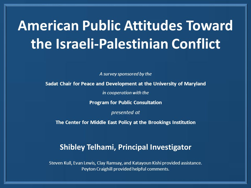 American Public Attitudes Toward the Israeli-Palestinian Conflict A survey sponsored by the Sadat Chair for Peace and Development at the University of Maryland in cooperation with the Program for Public Consultation presented at The Center for Middle East Policy at the Brookings Institution Shibley Telhami, Principal Investigator Steven Kull, Evan Lewis, Clay Ramsay, and Katayoun Kishi provided assistance.