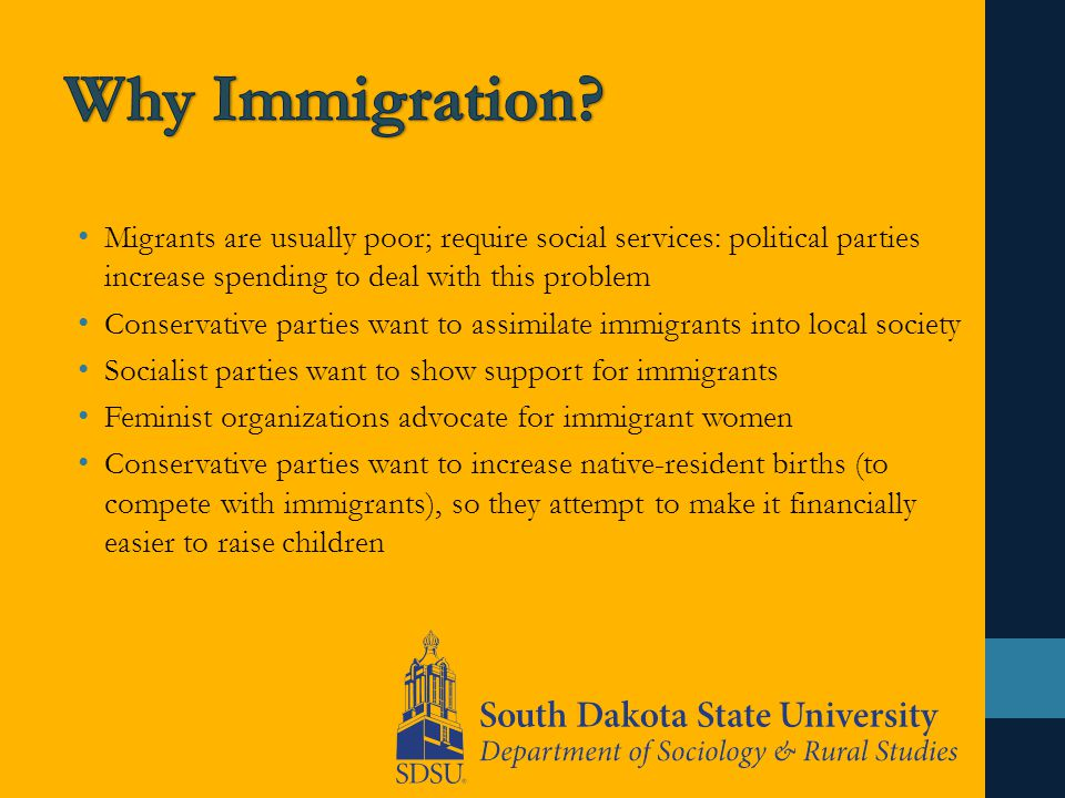 Migrants are usually poor; require social services: political parties increase spending to deal with this problem Conservative parties want to assimilate immigrants into local society Socialist parties want to show support for immigrants Feminist organizations advocate for immigrant women Conservative parties want to increase native-resident births (to compete with immigrants), so they attempt to make it financially easier to raise children