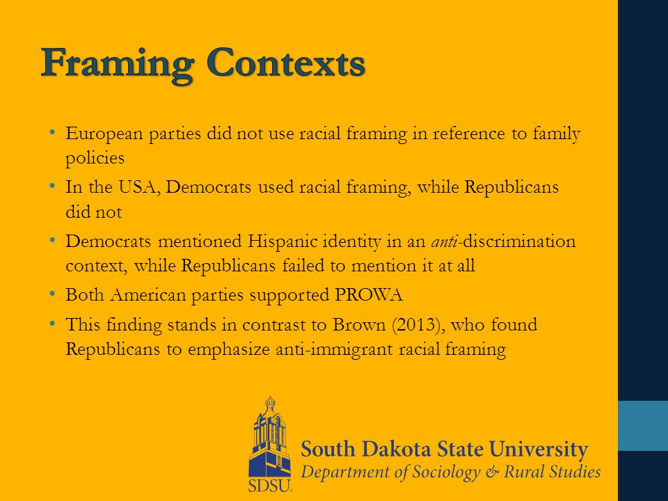 European parties did not use racial framing in reference to family policies In the USA, Democrats used racial framing, while Republicans did not Democrats mentioned Hispanic identity in an anti-discrimination context, while Republicans failed to mention it at all Both American parties supported PROWA This finding stands in contrast to Brown (2013), who found Republicans to emphasize anti-immigrant racial framing