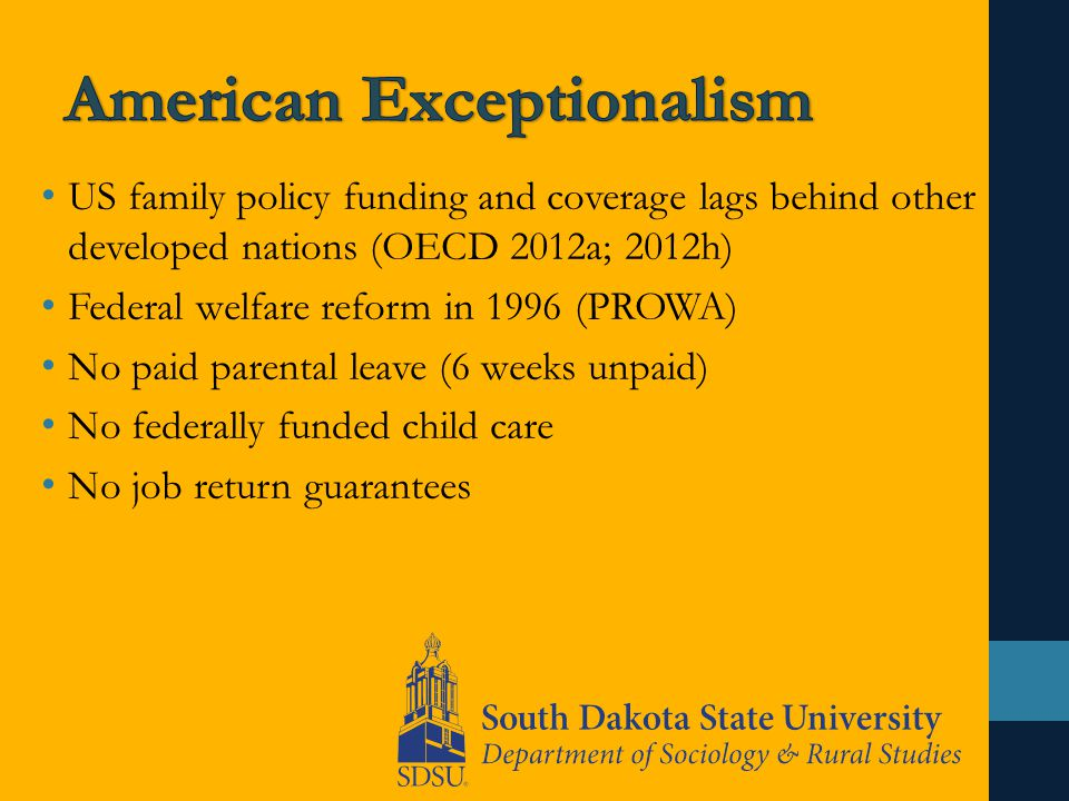 US family policy funding and coverage lags behind other developed nations (OECD 2012a; 2012h) Federal welfare reform in 1996 (PROWA) No paid parental leave (6 weeks unpaid) No federally funded child care No job return guarantees