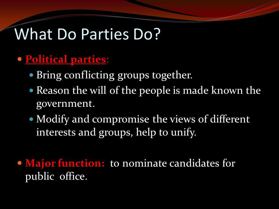 What Do Parties Do.Political parties: Bring conflicting groups together.