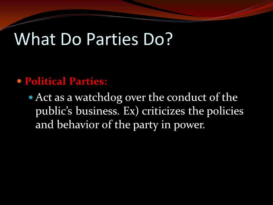 What Do Parties Do.Political Parties: Act as a watchdog over the conduct of the public's business.