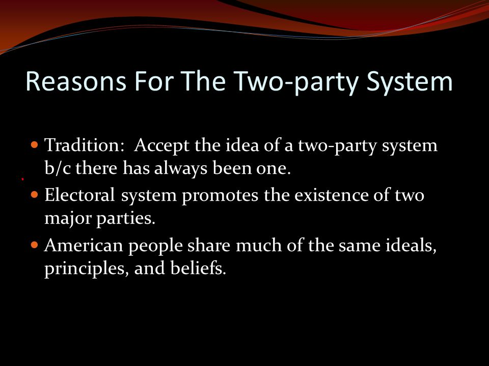 Reasons For The Two-party System Tradition: Accept the idea of a two-party system b/c there has always been one.