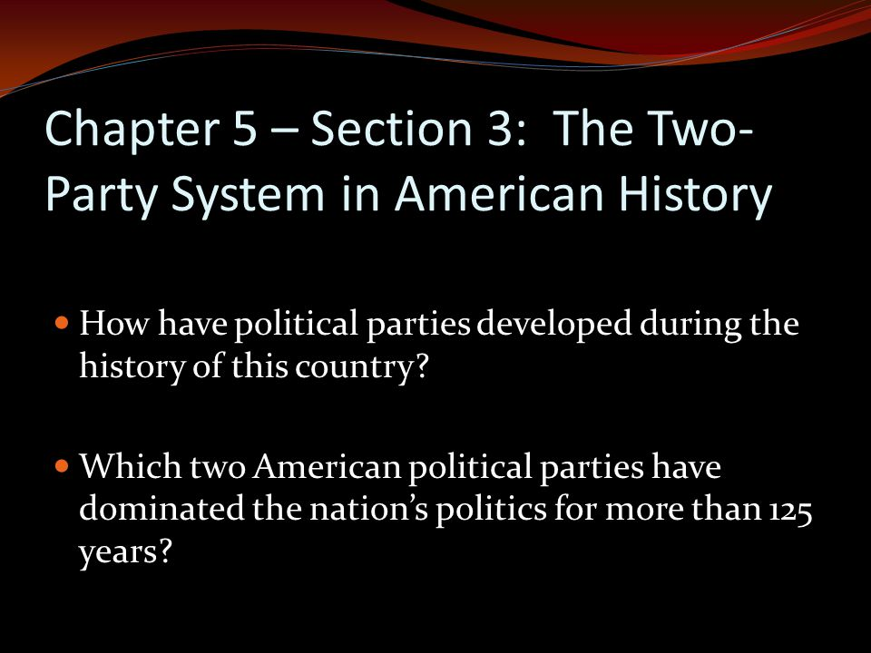 Chapter 5 – Section 3: The Two- Party System in American History How have political parties developed during the history of this country.