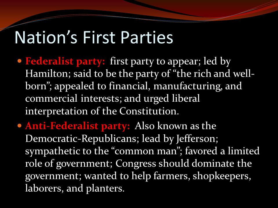 Nation's First Parties Federalist party: first party to appear; led by Hamilton; said to be the party of the rich and well- born ; appealed to financial, manufacturing, and commercial interests; and urged liberal interpretation of the Constitution.