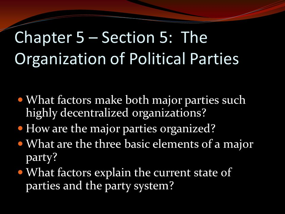 Chapter 5 – Section 5: The Organization of Political Parties What factors make both major parties such highly decentralized organizations.