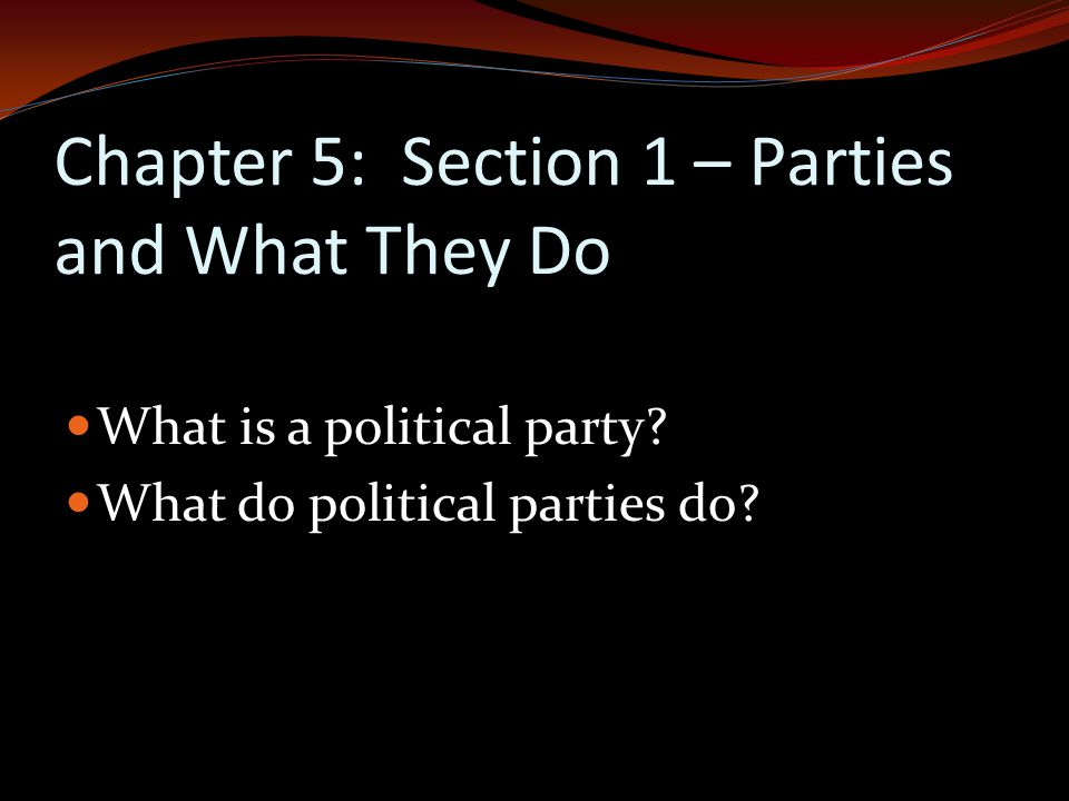 Chapter 5: Section 1 – Parties and What They Do What is a political party.
