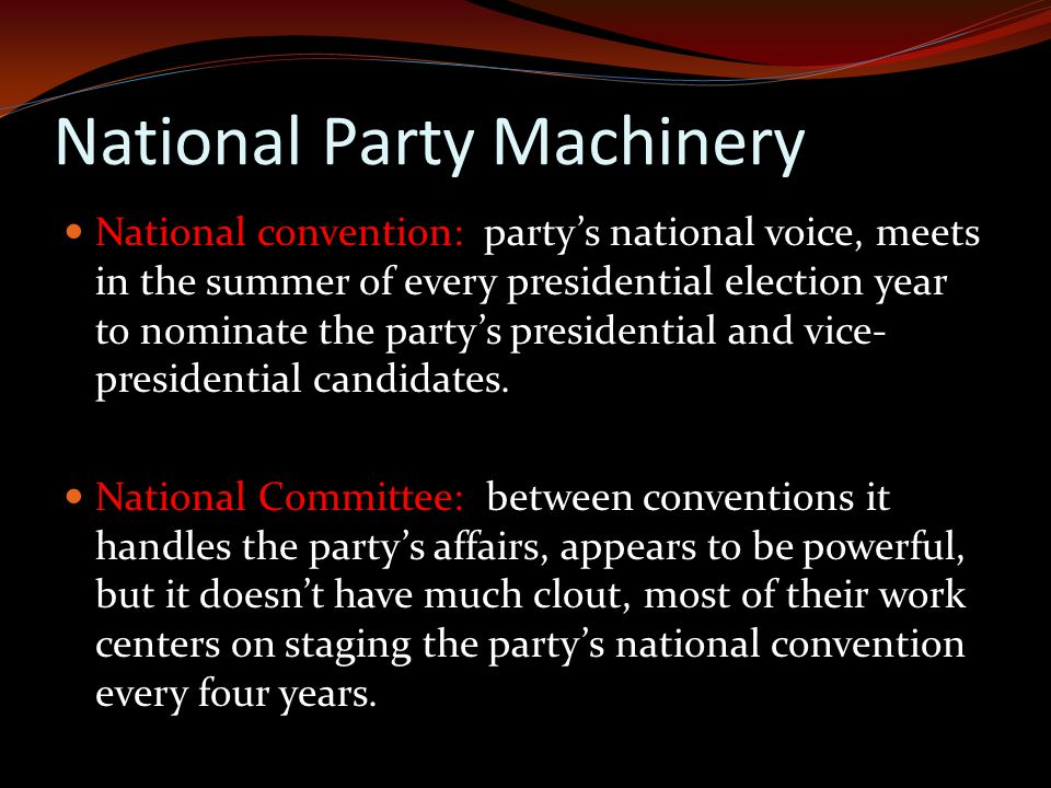 National Party Machinery National convention: party's national voice, meets in the summer of every presidential election year to nominate the party's presidential and vice- presidential candidates.