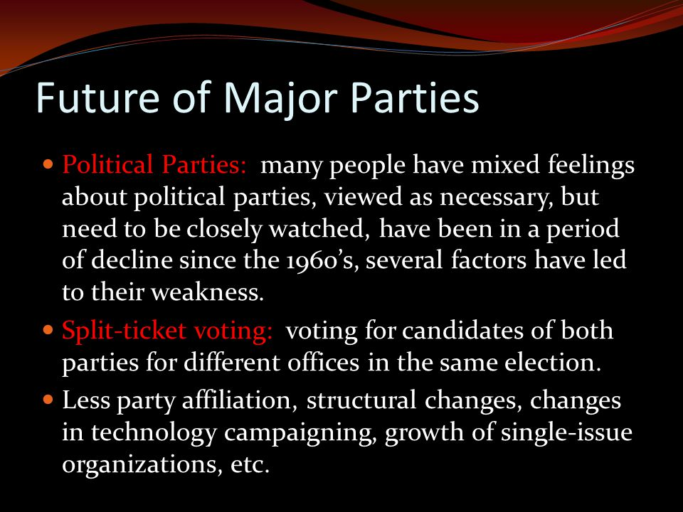 Future of Major Parties Political Parties: many people have mixed feelings about political parties, viewed as necessary, but need to be closely watched, have been in a period of decline since the 1960's, several factors have led to their weakness.