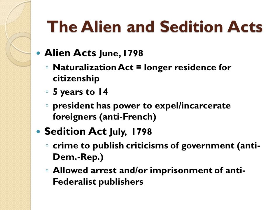 The Alien and Sedition Acts Alien Acts June, 1798 ◦ Naturalization Act = longer residence for citizenship ◦ 5 years to 14 ◦ president has power to expel/incarcerate foreigners (anti-French) Sedition Act July, 1798 ◦ crime to publish criticisms of government (anti- Dem.-Rep.) ◦ Allowed arrest and/or imprisonment of anti- Federalist publishers