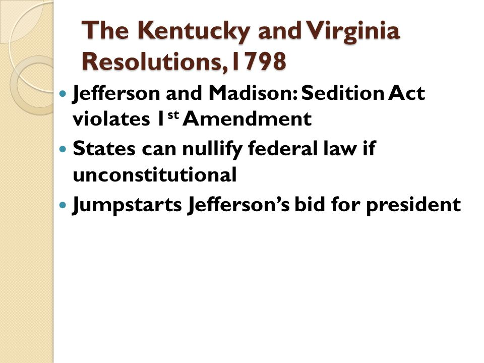 The Kentucky and Virginia Resolutions,1798 Jefferson and Madison: Sedition Act violates 1 st Amendment States can nullify federal law if unconstitutional Jumpstarts Jefferson's bid for president