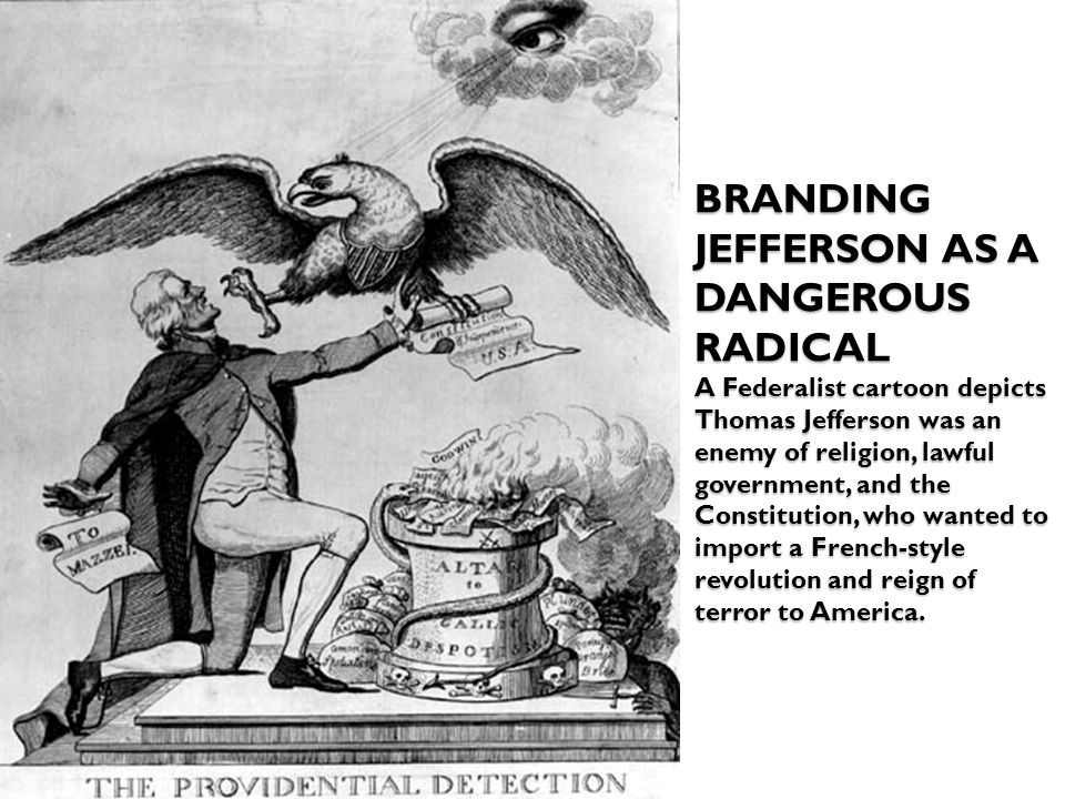 BRANDING JEFFERSON AS A DANGEROUS RADICAL A Federalist cartoon depicts Thomas Jefferson was an enemy of religion, lawful government, and the Constitution, who wanted to import a French-style revolution and reign of terror to America.