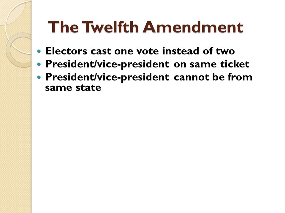 The Twelfth Amendment Electors cast one vote instead of two President/vice-president on same ticket President/vice-president cannot be from same state