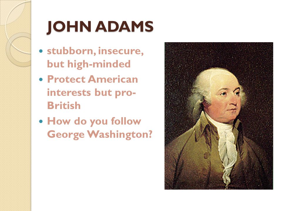 JOHN ADAMS Presidential Issues ◦ XYZ Affair ◦ Quasi-War against France ◦ Alien and Sedition Acts ◦ Kentucky and Virginia Resolutions ◦ What do you do when your Vice-President is working against you?