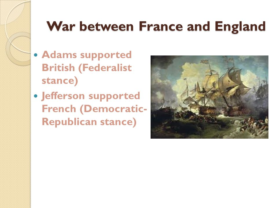 War between France and England Adams supported British (Federalist stance) Jefferson supported French (Democratic- Republican stance)