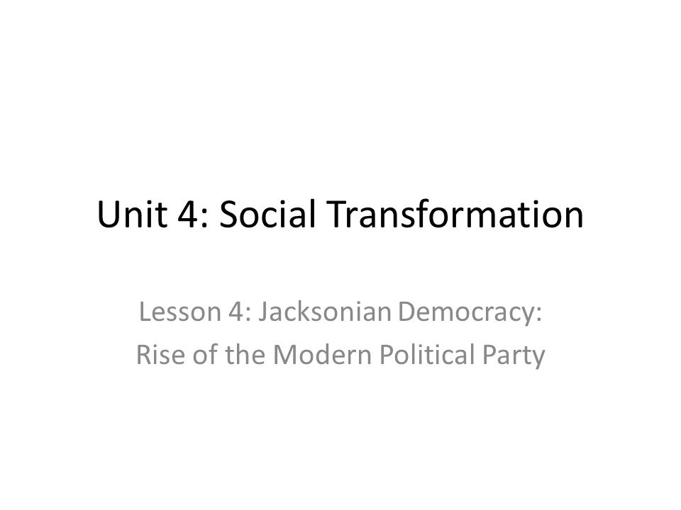 Unit 4: Social Transformation Lesson 4: Jacksonian Democracy: Rise of the Modern Political Party