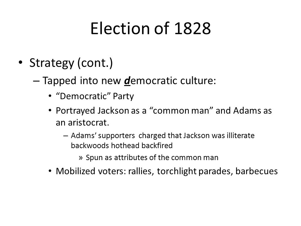 Election of 1828 Strategy (cont.) – Tapped into new democratic culture: Democratic Party Portrayed Jackson as a common man and Adams as an aristocrat.