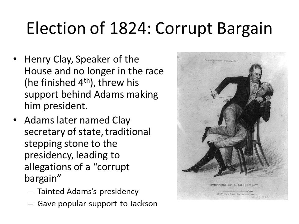 Election of 1824: Corrupt Bargain Henry Clay, Speaker of the House and no longer in the race (he finished 4 th ), threw his support behind Adams making him president.