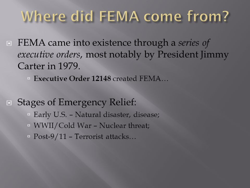  FEMA came into existence through a series of executive orders, most notably by President Jimmy Carter in 1979.