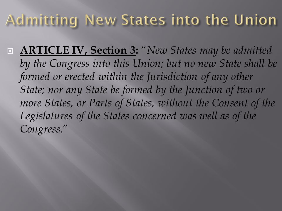 " ARTICLE IV, Section 3: "" New States may be admitted by the Congress into this Union; but no new State shall be formed or erected within the Jurisdic"