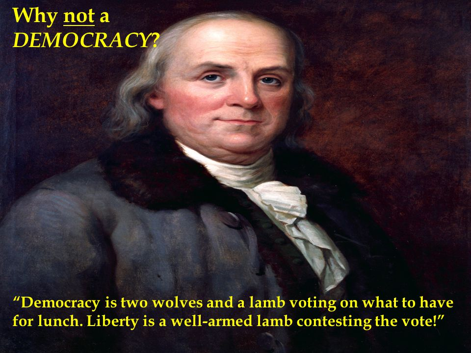 "Why not a DEMOCRACY ? ""Democracy is two wolves and a lamb voting on what to have for lunch. Liberty is a well-armed lamb contesting the vote!"""