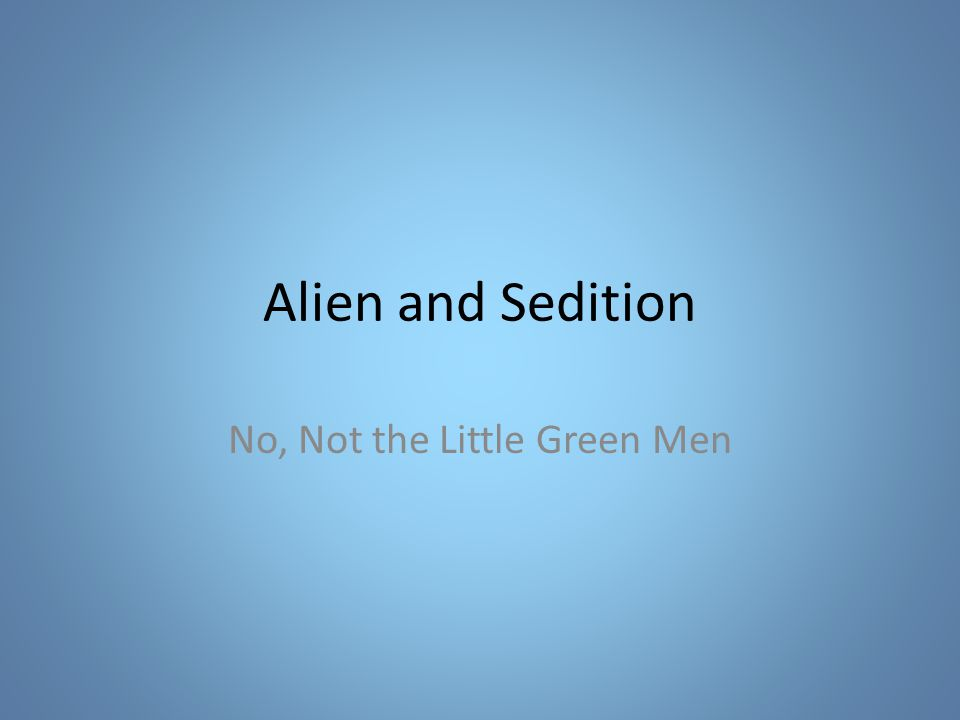 Alien and Sedition No, Not the Little Green Men