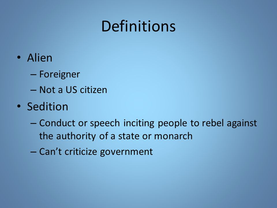 Definitions Alien – Foreigner – Not a US citizen Sedition – Conduct or speech inciting people to rebel against the authority of a state or monarch – C