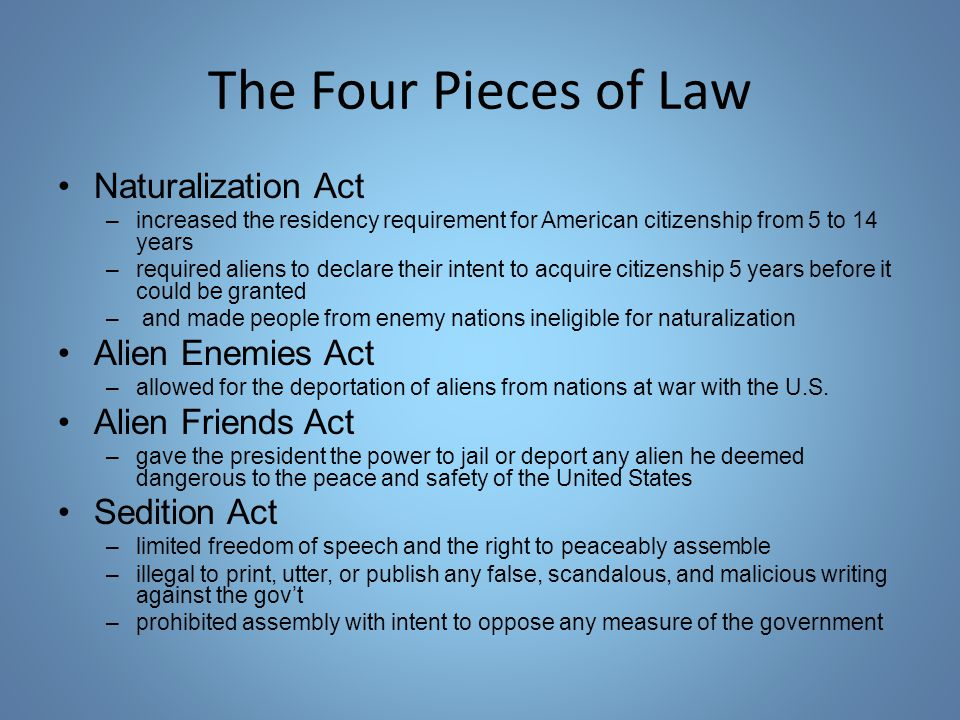 The Four Pieces of Law Naturalization Act –increased the residency requirement for American citizenship from 5 to 14 years –required aliens to declare their intent to acquire citizenship 5 years before it could be granted – and made people from enemy nations ineligible for naturalization Alien Enemies Act –allowed for the deportation of aliens from nations at war with the U.S.