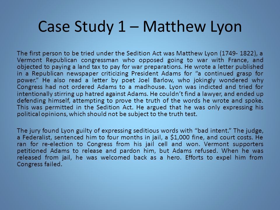 Case Study 1 – Matthew Lyon The first person to be tried under the Sedition Act was Matthew Lyon (1749- 1822), a Vermont Republican congressman who opposed going to war with France, and objected to paying a land tax to pay for war preparations.