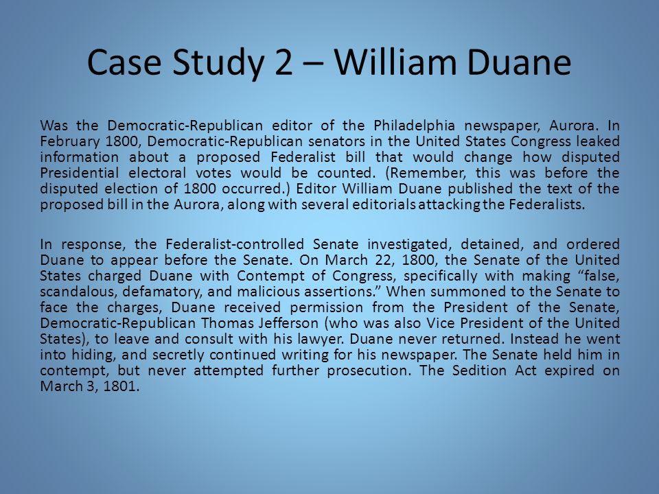 Case Study 2 – William Duane Was the Democratic-Republican editor of the Philadelphia newspaper, Aurora. In February 1800, Democratic-Republican senat
