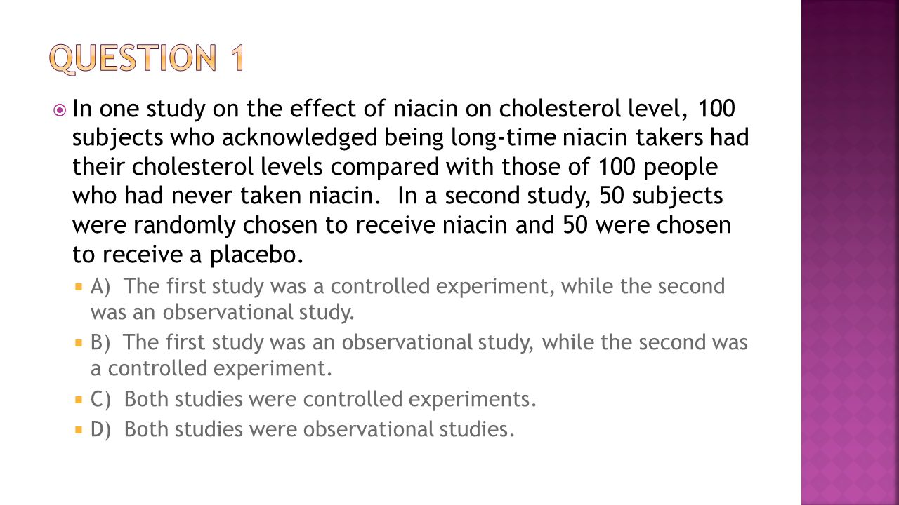  In one study on the effect of niacin on cholesterol level, 100 subjects who acknowledged being long-time niacin takers had their cholesterol levels