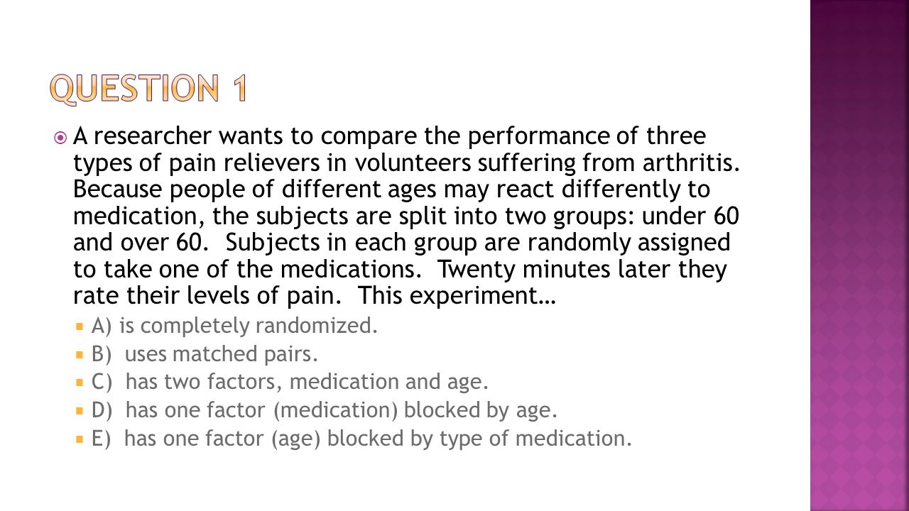  A researcher wants to compare the performance of three types of pain relievers in volunteers suffering from arthritis. Because people of different a
