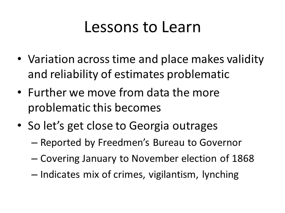 Lessons to Learn Variation across time and place makes validity and reliability of estimates problematic Further we move from data the more problematic this becomes So let's get close to Georgia outrages – Reported by Freedmen's Bureau to Governor – Covering January to November election of 1868 – Indicates mix of crimes, vigilantism, lynching