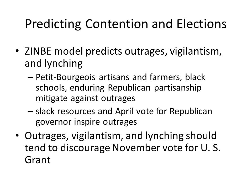 Predicting Contention and Elections ZINBE model predicts outrages, vigilantism, and lynching – Petit-Bourgeois artisans and farmers, black schools, enduring Republican partisanship mitigate against outrages – slack resources and April vote for Republican governor inspire outrages Outrages, vigilantism, and lynching should tend to discourage November vote for U.