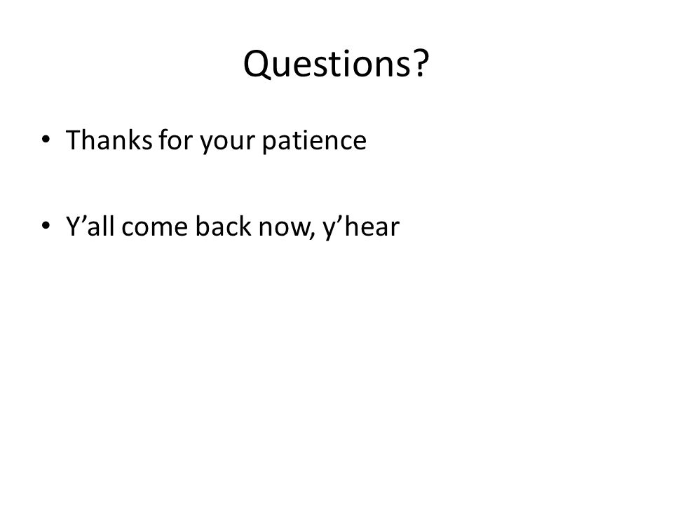 Questions? Thanks for your patience Y'all come back now, y'hear