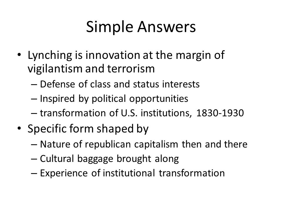 Simple Answers Lynching is innovation at the margin of vigilantism and terrorism – Defense of class and status interests – Inspired by political opportunities – transformation of U.S.