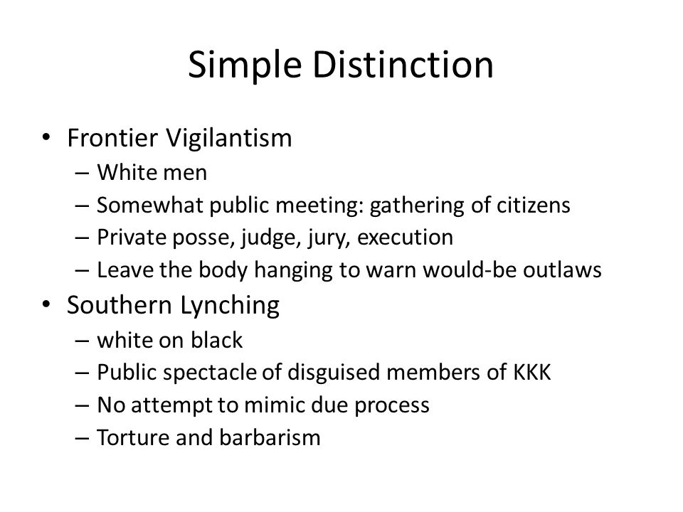 Simple Distinction Frontier Vigilantism – White men – Somewhat public meeting: gathering of citizens – Private posse, judge, jury, execution – Leave the body hanging to warn would-be outlaws Southern Lynching – white on black – Public spectacle of disguised members of KKK – No attempt to mimic due process – Torture and barbarism