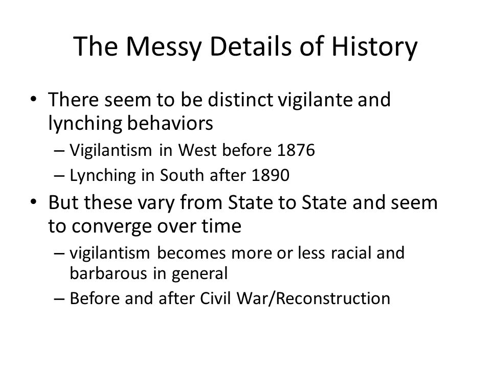 The Messy Details of History There seem to be distinct vigilante and lynching behaviors – Vigilantism in West before 1876 – Lynching in South after 1890 But these vary from State to State and seem to converge over time – vigilantism becomes more or less racial and barbarous in general – Before and after Civil War/Reconstruction