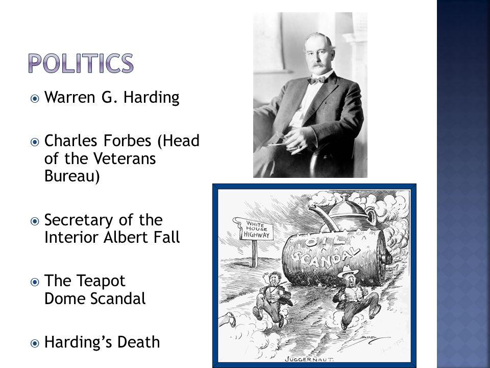  Warren G. Harding  Charles Forbes (Head of the Veterans Bureau)  Secretary of the Interior Albert Fall  The Teapot Dome Scandal  Harding's Death