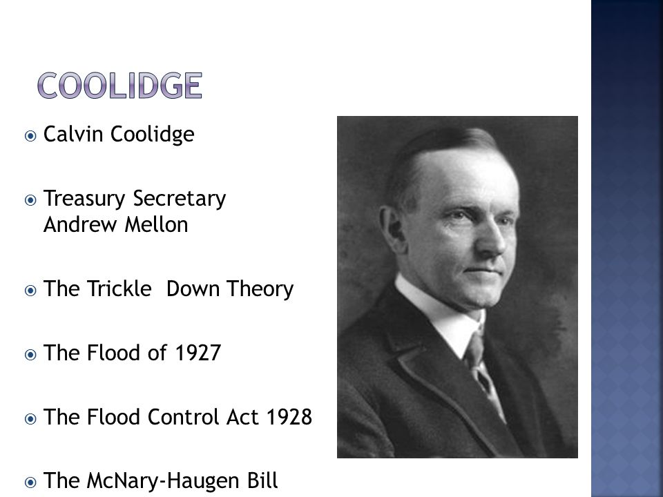  Calvin Coolidge  Treasury Secretary Andrew Mellon  The Trickle Down Theory  The Flood of 1927  The Flood Control Act 1928  The McNary-Haugen Bi