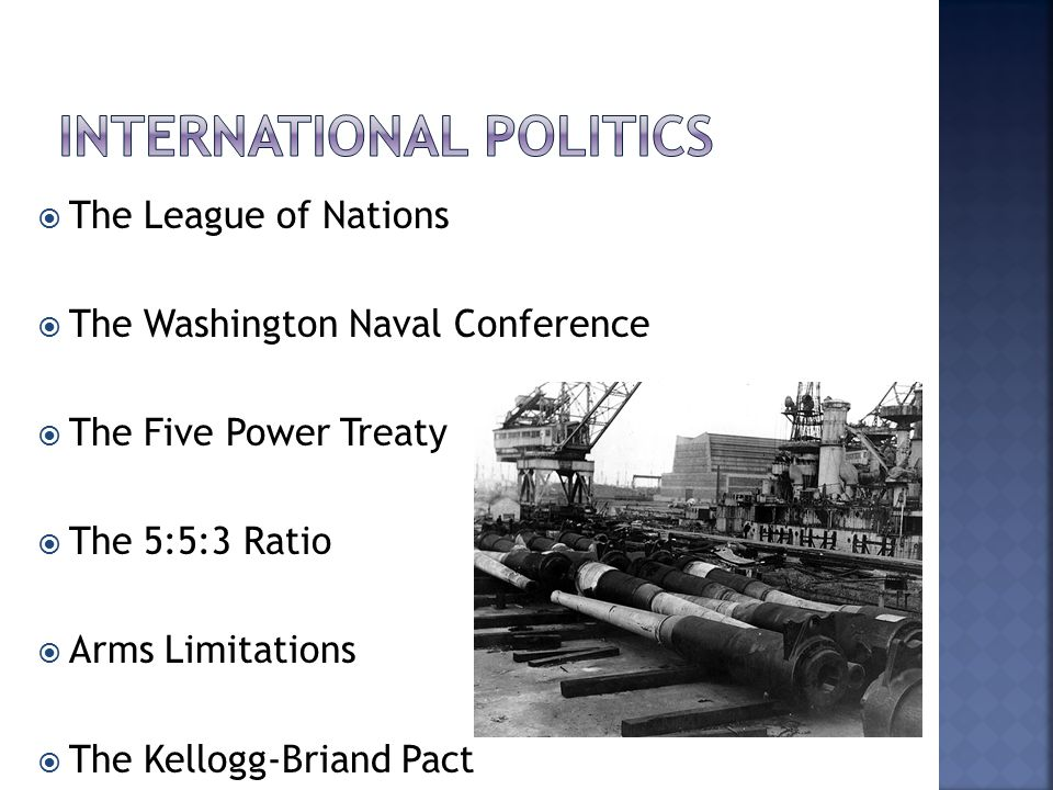  The League of Nations  The Washington Naval Conference  The Five Power Treaty  The 5:5:3 Ratio  Arms Limitations  The Kellogg-Briand Pact