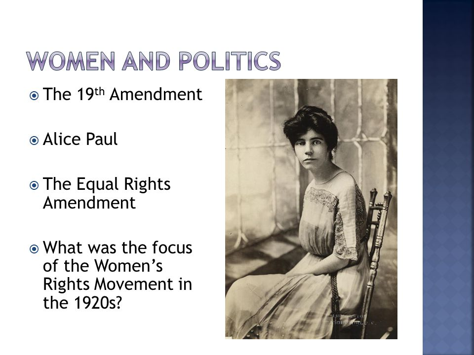  The 19 th Amendment  Alice Paul  The Equal Rights Amendment  What was the focus of the Women's Rights Movement in the 1920s?