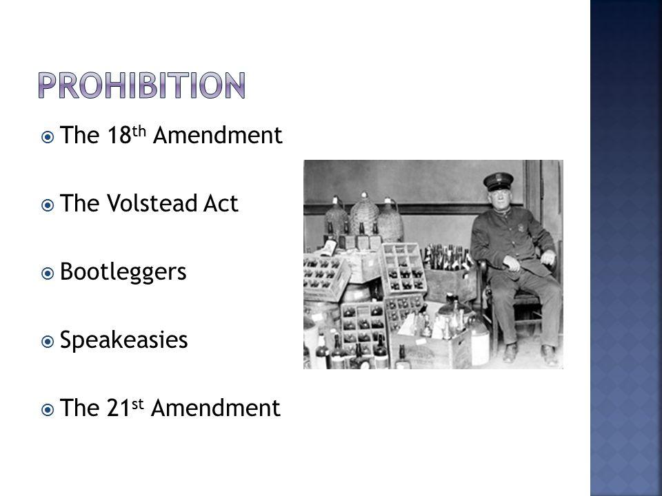  The 18 th Amendment  The Volstead Act  Bootleggers  Speakeasies  The 21 st Amendment