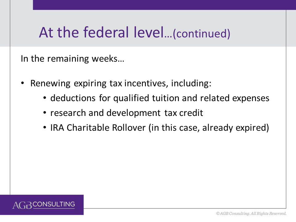 At the federal level …(continued) In the remaining weeks… Renewing expiring tax incentives, including: deductions for qualified tuition and related expenses research and development tax credit IRA Charitable Rollover (in this case, already expired)