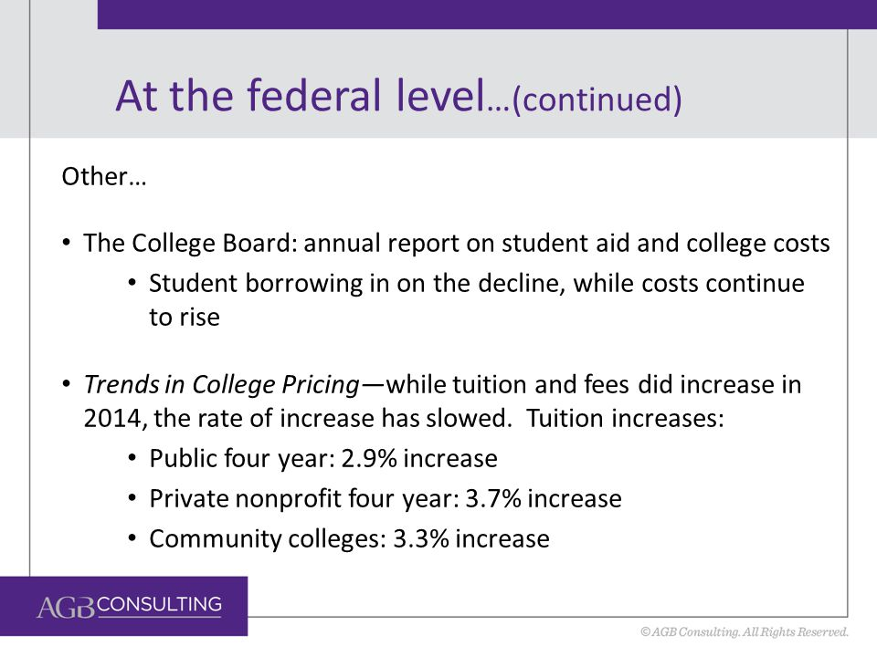 At the federal level …(continued) Other… The College Board: annual report on student aid and college costs Student borrowing in on the decline, while costs continue to rise Trends in College Pricing—while tuition and fees did increase in 2014, the rate of increase has slowed.