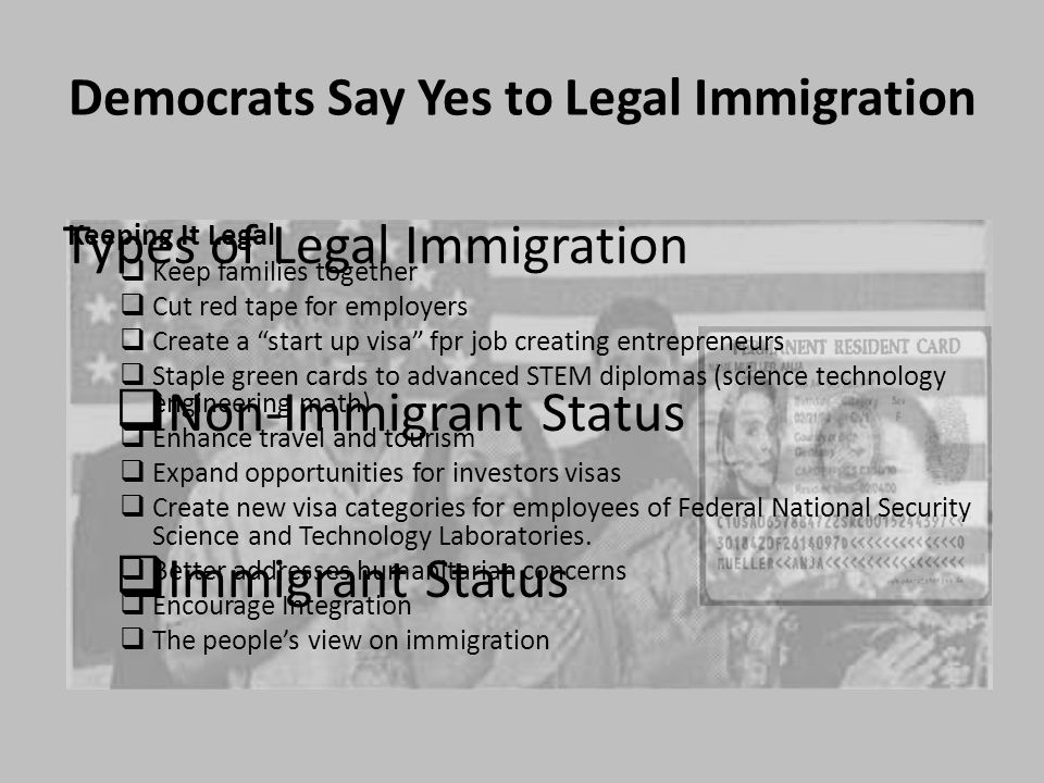 Democrats Say Yes to Legal Immigration Types of Legal Immigration  Non-Immigrant Status  Immigrant Status Keeping It Legal  Keep families together