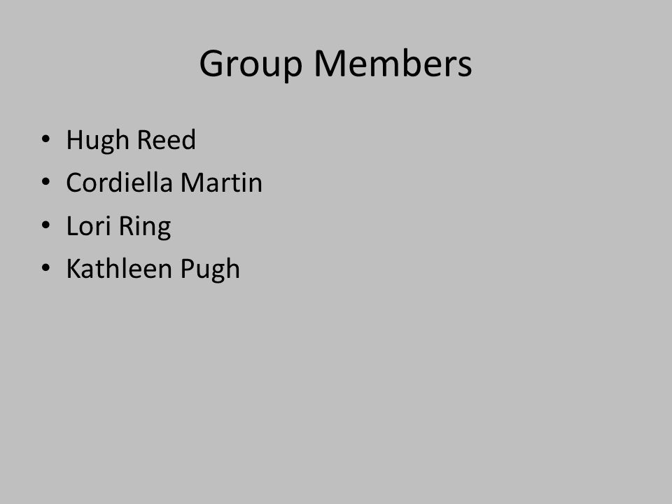 Group Members Hugh Reed Cordiella Martin Lori Ring Kathleen Pugh
