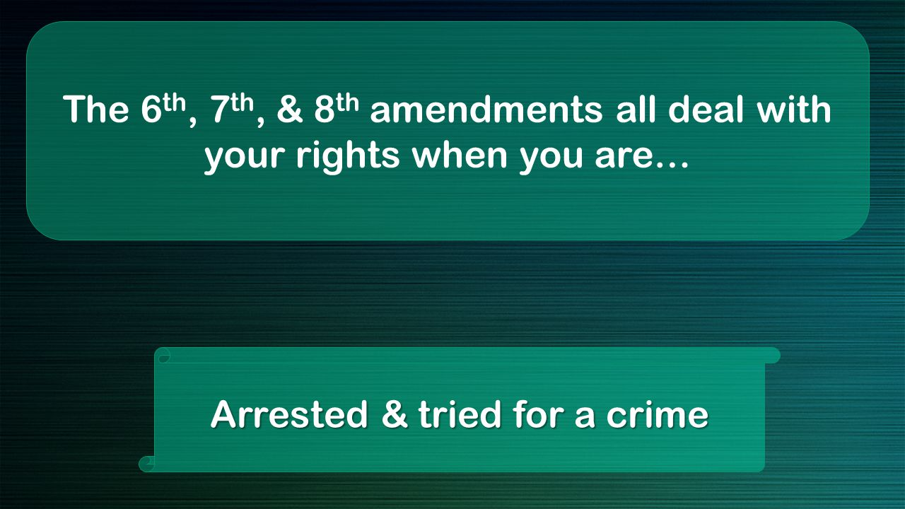 The 6 th, 7 th, & 8 th amendments all deal with your rights when you are… Arrested & tried for a crime