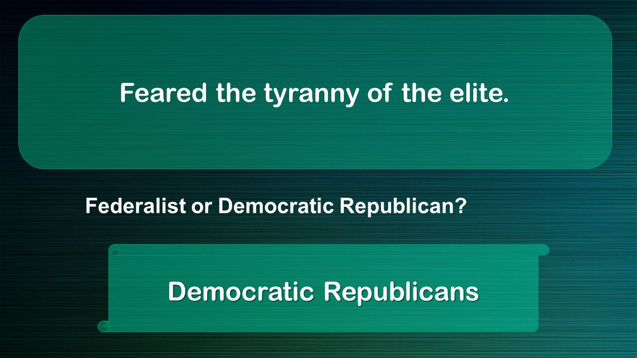 Feared the tyranny of the elite. Democratic Republicans Federalist or Democratic Republican