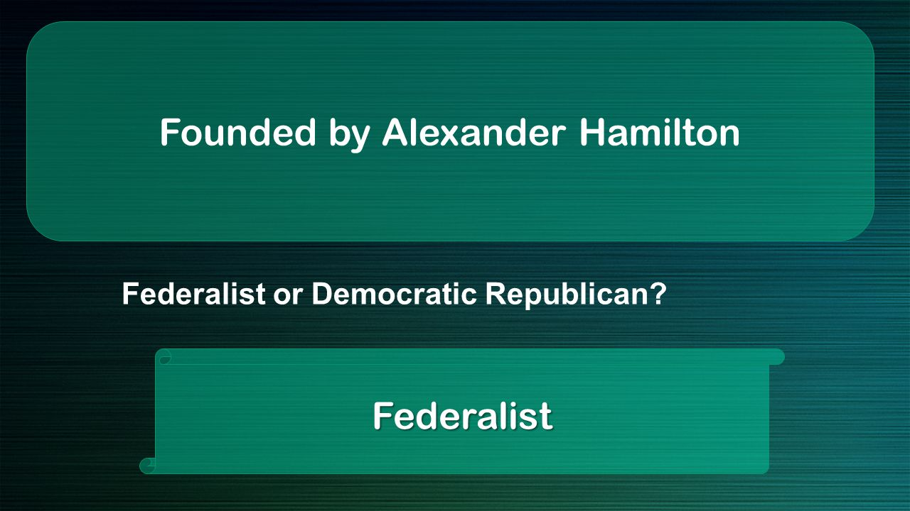 Founded by Alexander Hamilton Federalist Federalist or Democratic Republican